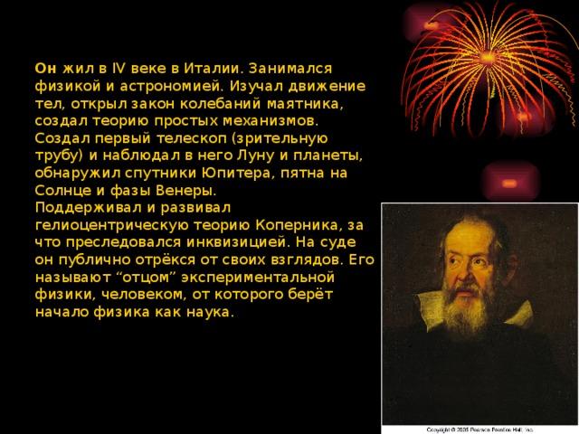 """Он жил в IV веке в Италии. Занимался физикой и астрономией. Изучал движение тел, открыл закон колебаний маятника, создал теорию простых механизмов. Создал первый телескоп (зрительную трубу) и наблюдал в него Луну и планеты, обнаружил спутники Юпитера, пятна на Солнце и фазы Венеры. Поддерживал и развивал гелиоцентрическую теорию Коперника, за что преследовался инквизицией. На суде он публично отрёкся от своих взглядов. Его называют """"отцом"""" экспериментальной физики, человеком, от которого берёт начало физика как наука."""