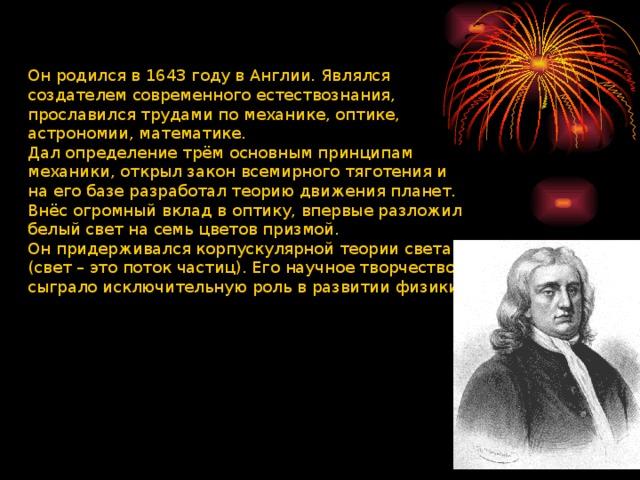 Он родился в 1643 году в Англии. Являлся создателем современного естествознания, прославился трудами по механике, оптике, астрономии, математике. Дал определение трём основным принципам механики, открыл закон всемирного тяготения и на его базе разработал теорию движения планет. Внёс огромный вклад в оптику, впервые разложил белый свет на семь цветов призмой. Он придерживался корпускулярной теории света (свет – это поток частиц). Его научное творчество сыграло исключительную роль в развитии физики.