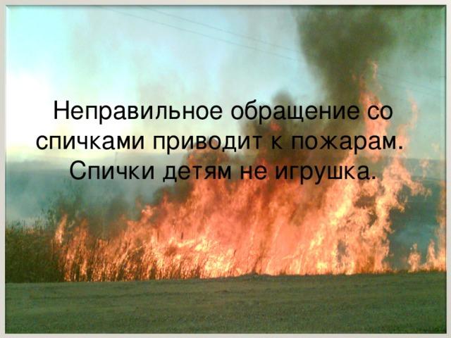 Неправильное обращение со спичками приводит к пожарам. Спички детям не игрушка.