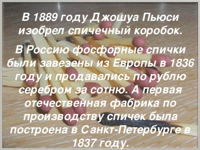 В 1889 году Джошуа Пьюси изобрел спичечный коробок.   В Россию фосфорные спички были завезены из Европы в 1836 году и продавались по рублю серебром за сотню. А первая отечественная фабрика по производству спичек была построена в Санкт-Петербурге в 1837 году.