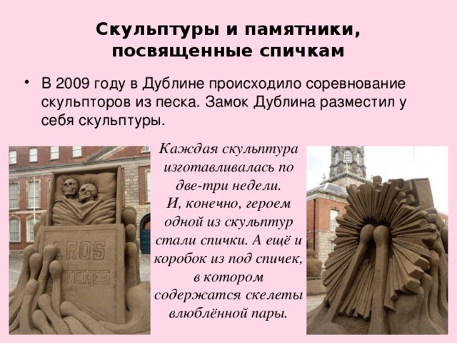 Скульптуры и памятники, посвященные спичкам В 2009 году в Дублине происходило соревнование скульпторов из песка. Замок Дублина разместил у себя скульптуры. Каждая скульптура изготавливалась по две-три недели. И, конечно, героем одной из скульптур стали спички. А ещё и коробок из под спичек, в котором содержатся скелеты влюблённой пары.