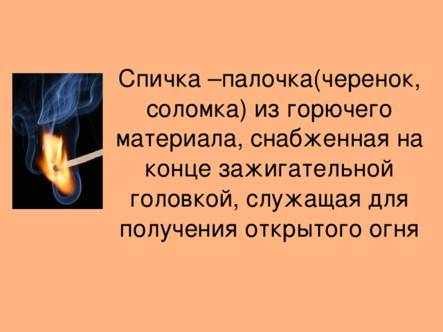 Спичка –палочка(черенок, соломка) из горючего материала, снабженная на конце зажигательной  головкой, служащая для получения открытого огня