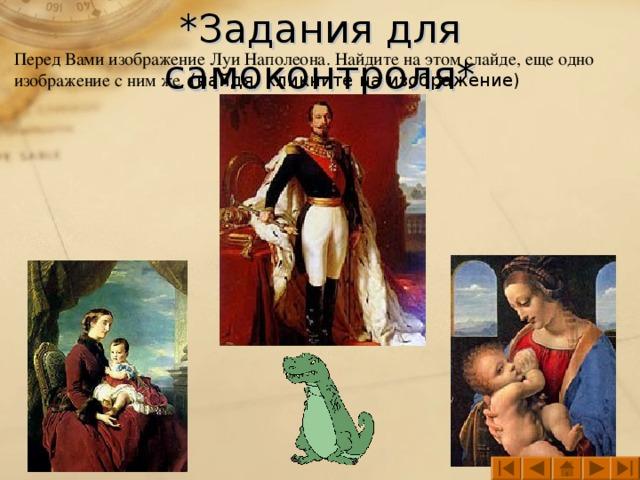 *Задания для самоконтроля* Перед Вами изображение Луи Наполеона. Найдите на этом слайде, еще одно изображение с ним же. (найдя, кликните на изображение)