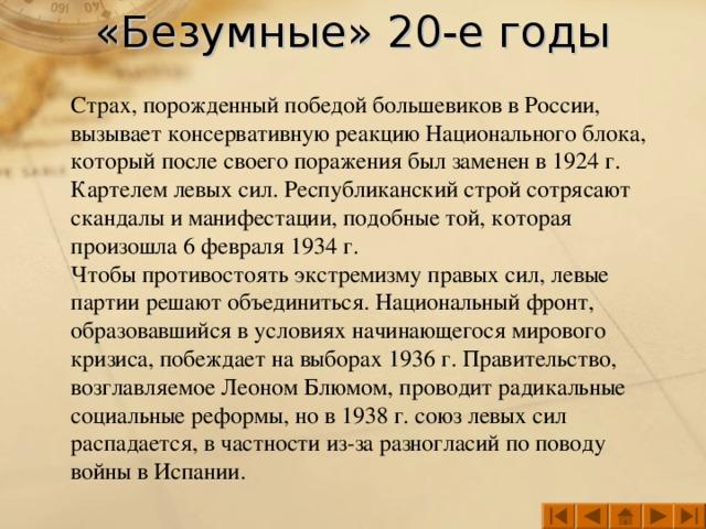 «Безумные» 20-е годы Страх, порожденный победой большевиков в России, вызывает консервативную реакцию Национального блока, который после своего поражения был заменен в 1924 г. Картелем левых сил. Республиканский строй сотрясают скандалы и манифестации, подобные той, которая произошла 6 февраля 1934 г. Чтобы противостоять экстремизму правых сил, левые партии решают объединиться. Национальный фронт, образовавшийся в условиях начинающегося мирового кризиса, побеждает на выборах 1936 г. Правительство, возглавляемое Леоном Блюмом, проводит радикальные социальные реформы, но в 1938 г. союз левых сил распадается, в частности из-за разногласий по поводу войны в Испании.