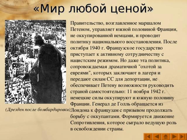 «Мир любой ценой» Правительство, возглавленное маршалом Петеном, управляет южной половиной Франции, не оккупированной немцами, и проводит политику национального восстановления. После октября 1940 г. Французское государство приступает к активному сотрудничеству с нацистским режимом. Но даже эта политика, сопровождаемая драматичной