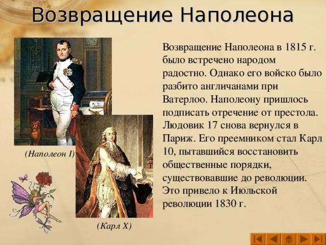 Возвращение Наполеона Возвращение Наполеона в 1815 г. было встречено народом радостно. Однако его войско было разбито англичанами при Ватерлоо. Наполеону пришлось подписать отречение от престола. Людовик 17 снова вернулся в Париж. Его преемником стал Карл 10, пытавшийся восстановить общественные порядки, существовавшие до революции. Это привело к Июльской революции 1830 г. (Наполеон I ) (Карл X )