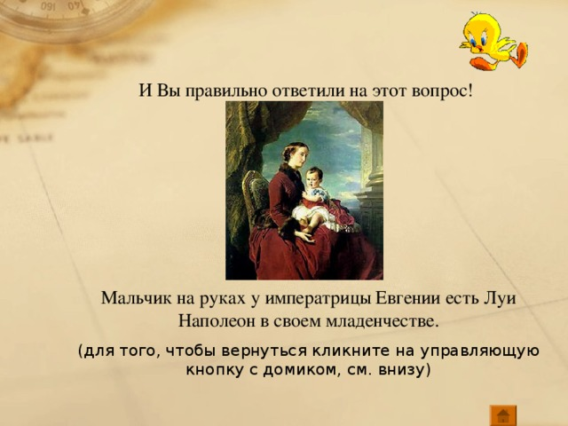 И Вы правильно ответили на этот вопрос! Мальчик на руках у императрицы Евгении есть Луи Наполеон в своем младенчестве. (для того, чтобы вернуться кликните на управляющую кнопку с домиком, см. внизу)