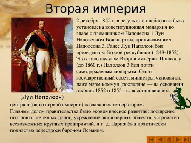 Вторая империя 2 декабря 1852 г. в результате плебисцита была установлена конституционная монархия во главе с племянником Наполеона 1 Луи Наполеоном Бонапартом, принявшим имя Наполеона 3. Ранее Луи Наполеон был президентом Второй республики (1848-1852). Это стало началом Второй империи. Поначалу (до 1860 г.) Наполеон 3 был почти самодержавным монархом. Сенат, государственный совет, министры, чиновники, даже мэры коммун (последние — на основании законов 1852 и 1855 гг., восстановивших (Луи Наполеон) централизацию первой империи) назначались императором.  Главным делом правительства было экономическое развитие: поощрение постройки железных дорог, учреждение акционерных обществ, устройство всевозможных крупных предприятий, и т. д. Париж был практически полностью перестроен бароном Османом.