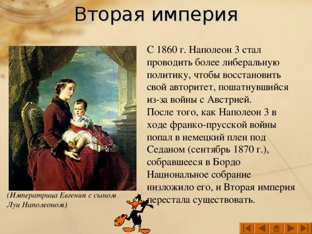 Вторая империя С 1860 г. Наполеон 3 стал проводить более либеральную политику, чтобы восстановить свой авторитет, пошатнувшийся из-за войны с Австрией.  После того, как Наполеон 3 в ходе франко-прусской войны попал в немецкий плен под Седаном (сентябрь 1870 г.), собравшееся в Бордо Национальное собрание низложило его, и Вторая империя перестала существовать. (Императрица Евгения с сыном Луи Наполеоном)