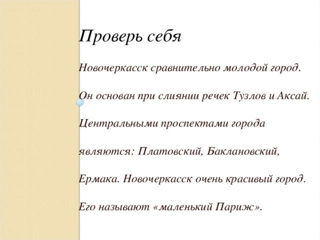 Проверь себя Новочеркасск сравнительно молодой город. Он основан при слиянии речек Тузлов и Аксай. Центральными проспектами города являются : Платовский, Баклановский, Ермака. Новочеркасск очень красивый город. Его называют «маленький Париж».