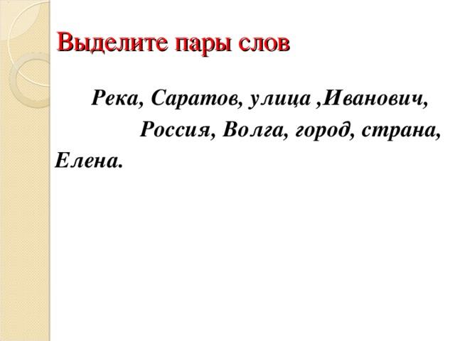 Выделите пары слов   Река, Саратов, улица , Иванович ,   Россия, Волга, город , страна, Елена.