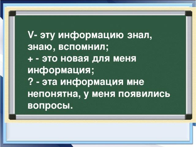V- эту информацию знал, знаю, вспомнил; + - это новая для меня информация; ? - эта информация мне непонятна, у меня появились вопросы.