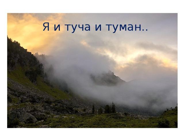 Я и туча и туман..