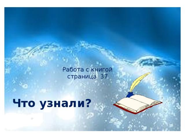 Работа с книгой  страница 37   Что узнали?