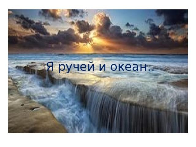 Я ручей и океан..