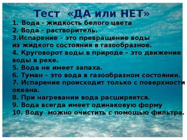Тест «ДА или НЕТ» Вода - жидкость белого цвета 2. Вода - растворитель. 3.Испарение – это превращение воды из жидкого состояния в газообразное. 4. Круговорот воды в природе – это движение воды в реке. 5. Вода не имеет запаха. 6. Туман – это вода в газообразном состоянии. 7. Испарение происходит только с поверхности океана. 8. При нагревании вода расширяется. 9. Вода всегда имеет одинаковую форму 10. Воду можно очистить с помощью фильтра.