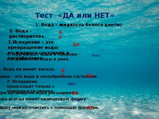 Тест «ДА или НЕТ» 1. Вода - жидкость белого цвета. Нет 2. Вода - растворитель. ДА 3.Испарение – это превращение воды из жидкого состояния в газообразное . ДА 4. Круговорот воды в природе – это движение воды в реке. Нет 5. Вода не имеет запаха. ДА ДА 6. Туман – это вода в газообразном состоянии. 7. Испарение происходит только с поверхности океана. Нет 8. При нагревании вода расширяется. ДА 9. Вода всегда имеет одинаковую форму Нет 10. Воду можно очистить с помощью фильтра. ДА