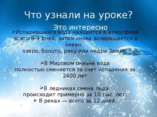 Что узнали на уроке? Это интересно : Испарившаяся вода находится в атмосфере  всего 8-9 дней, затем снова возвращается в океан, озеро, болото, реку или недра Земли. В Мировом океане вода полностью сменяется за счет испарения за 2400 лет В ледниках смена льда происходит примерно за 10 тыс. лет.  В реках — всего за 12 дней .
