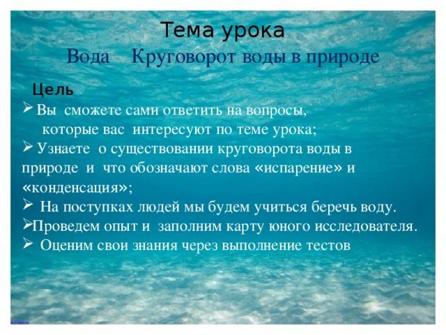 Тема урока  Вода Круговорот воды в природе  Цель   Вы сможете сами ответить на вопросы,  которые вас интересуют по теме урока;