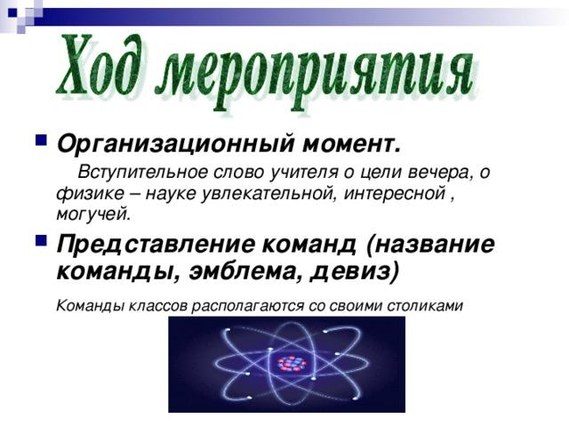 Организационный момент.  Вступительное слово учителя о цели вечера, о физике – науке увлекательной, интересной , могучей. Представление команд (название команды, эмблема, девиз)