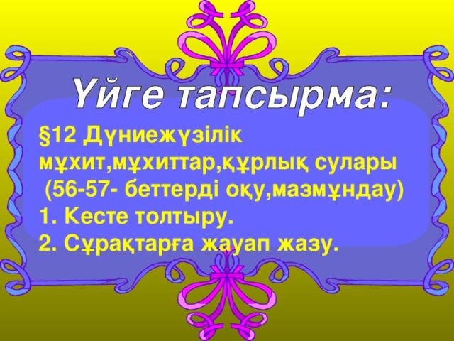 §12 Дүниежүзілік мұхит,мұхиттар,құрлық сулары  (56-57- беттерді оқу,мазмұндау )  1. Кесте толтыру. 2. Сұрақтарға жауап жазу.