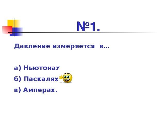 Давление измеряется в…  а) Ньютонах. б) Паскалях. в) Амперах.