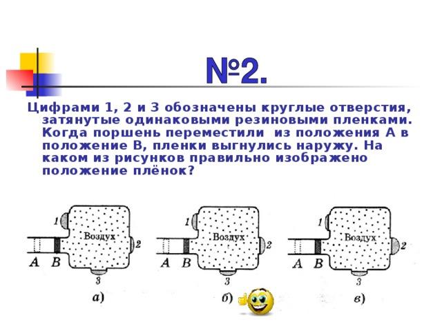 Цифрами 1, 2 и 3 обозначены круглые отверстия, затянутые одинаковыми резиновыми пленками. Когда поршень переместили из положения А в положение В, пленки выгнулись наружу. На каком из рисунков правильно изображено положение плёнок?