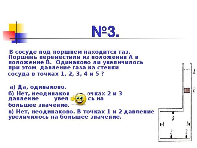 В сосуде под поршнем находится газ. Поршень переместили из положения А в положение В. Одинаково ли увеличилось при этом давление газа на стенки  сосуда в точках 1, 2, 3, 4 и 5 ?   а) Да, одинаково.  б) Нет, неодинаково. В точках 2 и 3 давление увеличилось на  большее значение.  в) Нет, неодинаково. В точках 1 и 2 давление увеличилось на большее значение.
