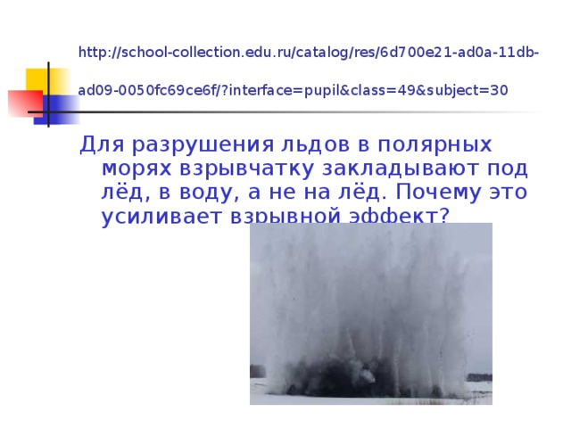 http://school-collection.edu.ru/catalog/res/6d700e21-ad0a-11db-ad09-0050fc69ce6f/?interface=pupil&class=49&subject=30  Для разрушения льдов в полярных морях взрывчатку закладывают под лёд, в воду, а не на лёд. Почему это усиливает взрывной эффект?