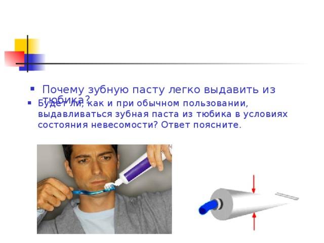 Почему зубную пасту легко выдавить из тюбика? Будет ли, как и при обычном пользовании, выдавливаться зубная паста из тюбика в условиях состояния невесомости? Ответ поясните.