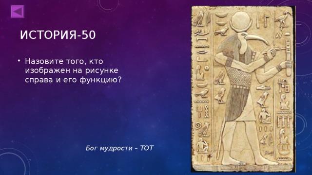 ИСТОРИЯ-50 Назовите того, кто изображен на рисунке справа и его функцию? Бог мудрости – ТОТ