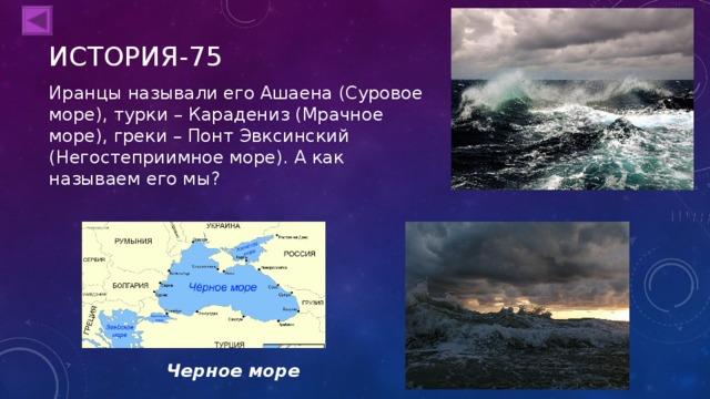 ИСТОРИЯ-75 Иранцы называли его Ашаена (Суровое море), турки – Карадениз (Мрачное море), греки – Понт Эвксинский (Негостеприимное море). А как называем его мы? Черное море