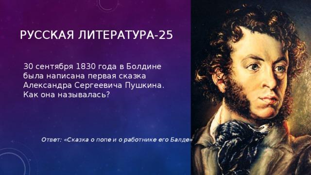 РУССКАЯ ЛИТЕРАТУРА-25 30 сентября 1830 года в Болдине была написана первая сказка Александра Сергеевича Пушкина. Как она называлась?  Ответ: «Сказка о попе и о работнике его Балде»