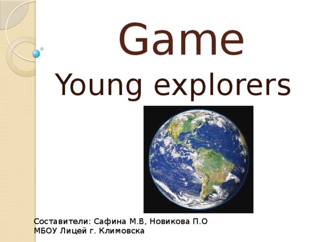 Game Young explorers Составители: Сафина М.В, Новикова П.О МБОУ Лицей г. Климовска