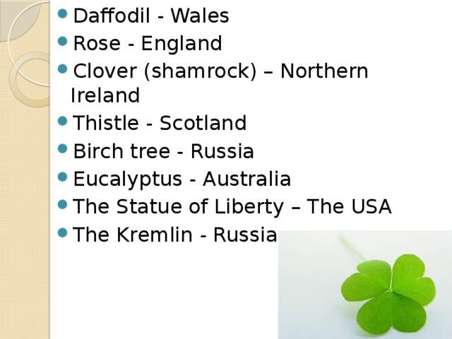 Daffodil - Wales Rose - England Clover (shamrock) – Northern Ireland Thistle - Scotland Birch tree - Russia Eucalyptus - Australia The Statue of Liberty – The USA The Kremlin - Russia