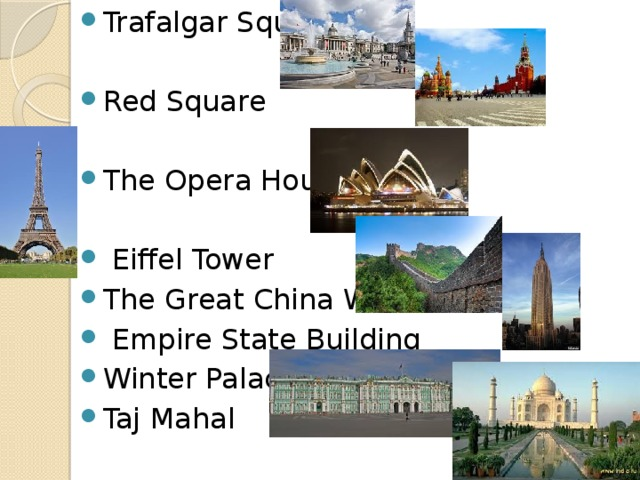 Trafalgar Square Red Square The Opera House  Eiffel Tower The Great China Wall  Empire State Building Winter Palace Taj Mahal