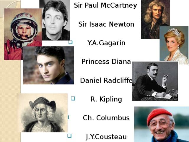 Sir Paul McCartney  Sir Isaac Newton  Y.A.Gagarin  Princess Diana  Daniel Radcliffe  R. Kipling  Ch. Columbus  J.Y.Cousteau