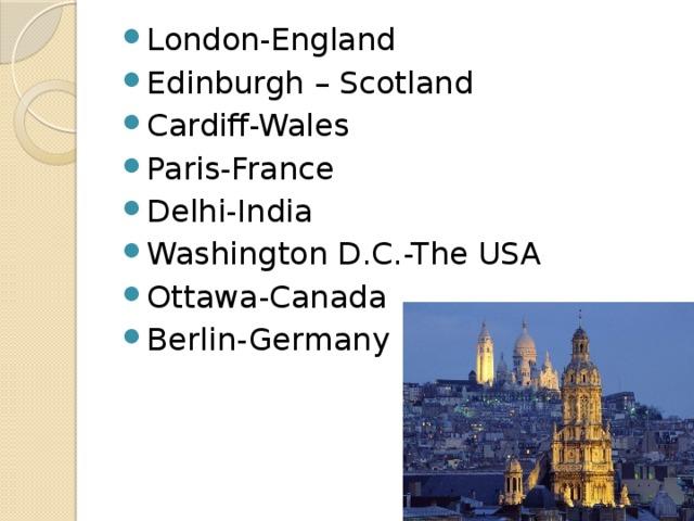 London-England Edinburgh – Scotland Cardiff-Wales Paris-France Delhi-India Washington D.C.-The USA Ottawa-Canada Berlin-Germany