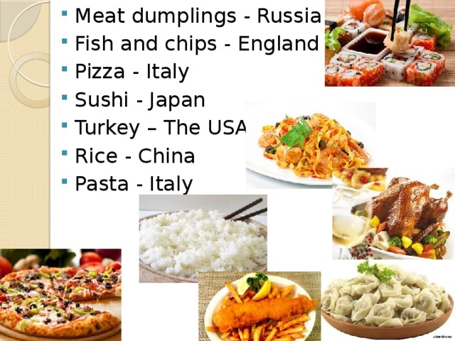 Meat dumplings - Russia Fish and chips - England Pizza - Italy Sushi - Japan Turkey – The USA Rice - China Pasta - Italy