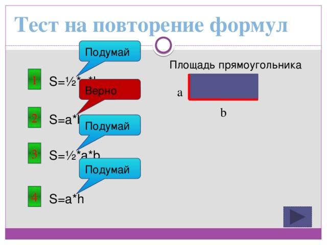 Тест на повторение формул Подумай Площадь прямоугольника 1 S=½*a*h a Верно b 2 S=a*b Подумай 3 S=½*a*b Подумай 4 S=a*h
