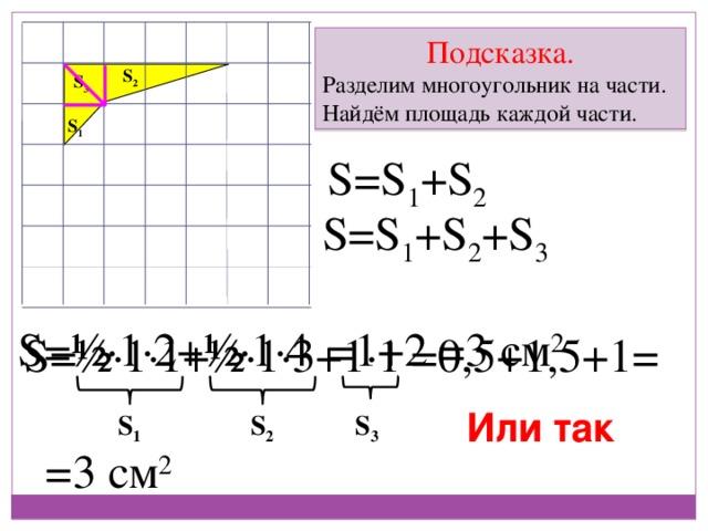 Подсказка. Разделим многоугольник на части. Найдём площадь каждой части. S 2 S 3 S 1 S=S 1 +S 2 S=S 1 +S 2 +S 3 S=½ ∙ 1 ∙ 2+½ ∙ 1 ∙ 4 =1+2 =3 см 2 S=½ ∙ 1 ∙ 1+½ ∙ 1 ∙ 3+1 ∙ 1 =0,5+1,5+1= Или так S 1 S 2 S 3 =3 см 2