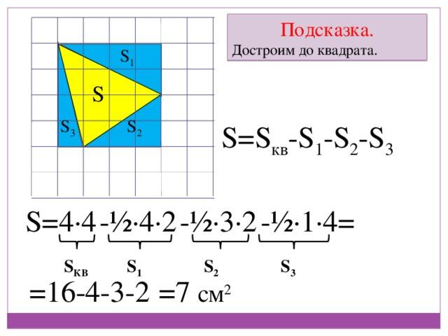 Подсказка. Достроим до квадрата. S 1 S S 2 S 3 S=S кв -S 1 -S 2 -S 3 S= 4∙4 -½∙4∙2 -½∙3∙2 -½∙1∙4= S 1 S 3 S 2 S КВ =7 см 2 =16-4-3-2