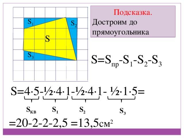 Подсказка. Достроим до прямоугольника S 1 S 2 S S 3 S=S пр -S 1 -S 2 -S 3 S=4∙5-½∙4∙1-½∙4∙1- ½∙1∙5= S КВ S 2 S 1 S 3 =13,5 см 2 =20-2-2-2,5