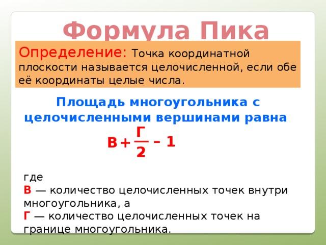Формула Пика Определение:  Точка координатной плоскости называется целочисленной, если обе её координаты целые числа. Площадь многоугольника с целочисленными вершинами равна  где  В — количество целочисленных точек внутри многоугольника, а  Г — количество целочисленных точек на границе многоугольника. Г – 1 B + 2