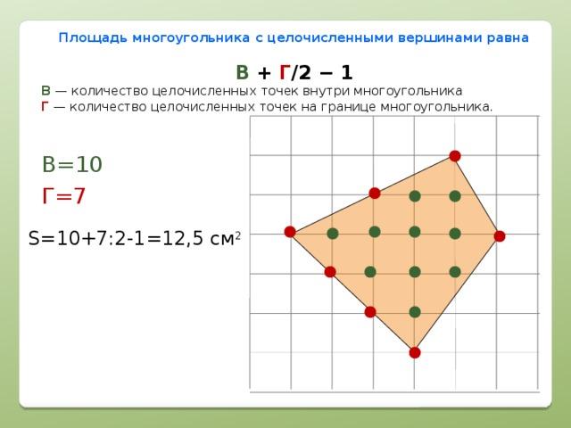 Площадь многоугольника с целочисленными вершинами равна В + Г /2 − 1 В  — количество целочисленных точек внутри многоугольника  Г  — количество целочисленных точек на границе многоугольника. В=10 Г=7 S=10+7:2-1=12,5 см 2