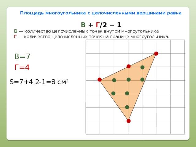Площадь многоугольника с целочисленными вершинами равна В + Г /2 − 1 В  — количество целочисленных точек внутри многоугольника  Г  — количество целочисленных точек на границе многоугольника. В=7 Г=4 S=7+4:2-1=8 см 2