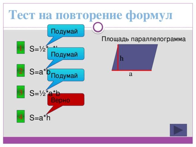 Тест на повторение формул Подумай Площадь параллелограмма 1 S=½*a*h Подумай h 2 S=a*b a Подумай 3 S=½*a*b Верно 4 S=a*h