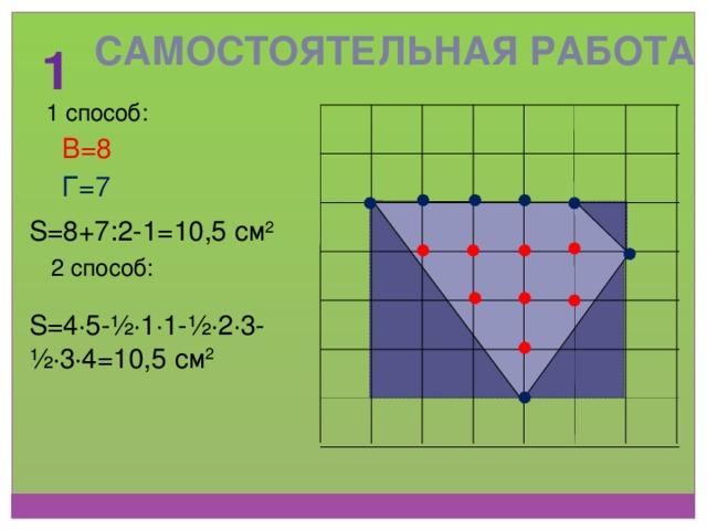 Самостоятельная работа 1 1 способ: В=8 Г=7 S=8+7:2-1=10,5 см 2 2 способ: S=4 ∙ 5-½ ∙ 1 ∙ 1-½ ∙ 2 ∙ 3-½ ∙ 3 ∙ 4=10,5 см 2