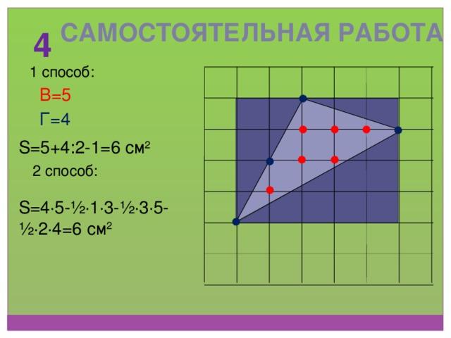 Самостоятельная работа 4 1 способ: В=5 Г=4 S=5+4:2-1=6 см 2 2 способ: S=4 ∙ 5-½ ∙ 1 ∙ 3-½ ∙ 3 ∙ 5-½ ∙ 2 ∙ 4=6 см 2