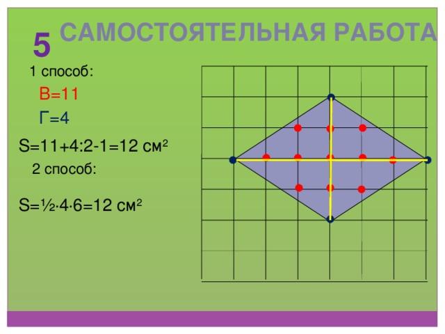Самостоятельная работа 5 1 способ: В=11 Г=4 S=11+4:2-1=12 см 2 2 способ: S=½ ∙ 4 ∙ 6=12 см 2